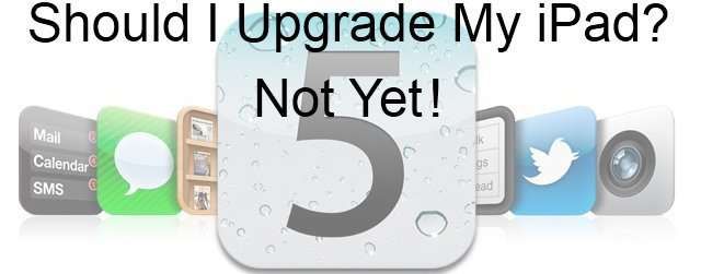 Should I Upgrade My iPad To iOS 5? For Now….No!