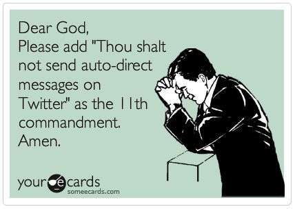 Dear God Please Add Thou Shalt Not Send Auto Direct Messages On Twitter As The 11th Commandment