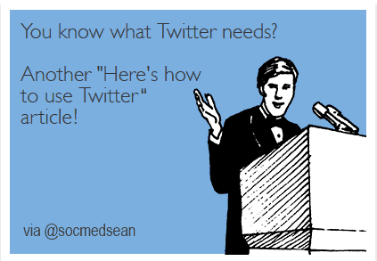 What we need on Twitter is another post about how to use Twitter